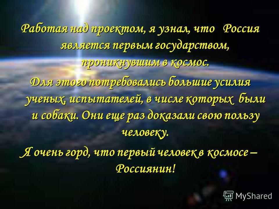 Работая над проектом, я узнал, что Россия является первым государством, проникнувшим в космос. Для этого потребовались большие усилия ученых, испытателей, в числе которых были и собаки. Они еще раз доказали свою пользу человеку. Я очень горд, что пер