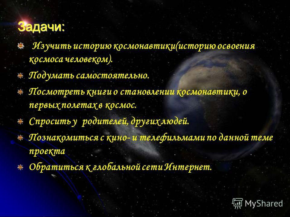 Задачи: Изучить историю космонавтики(историю освоения космоса человеком). Подумать самостоятельно. Посмотреть книги о становлении космонавтики, о первых полетах в космос. Спросить у родителей, других людей. Познакомиться с кино- и телефильмами по дан