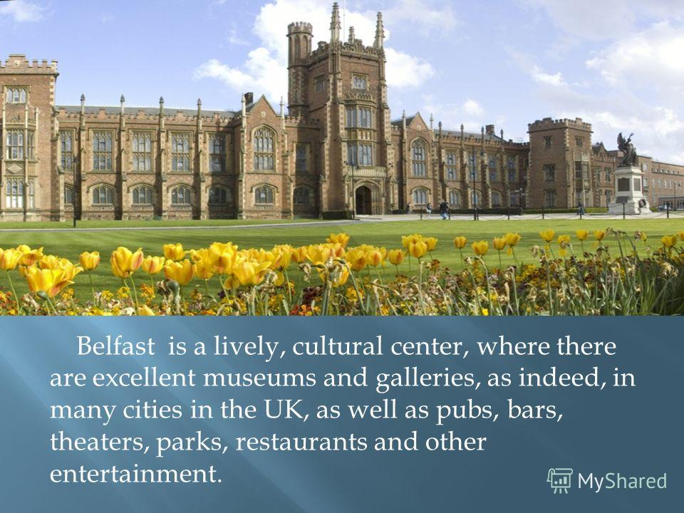 Belfast is a lively, cultural center, where there are excellent museums and galleries, as indeed, in many cities in the UK, as well as pubs, bars, theaters, parks, restaurants and other entertainment.