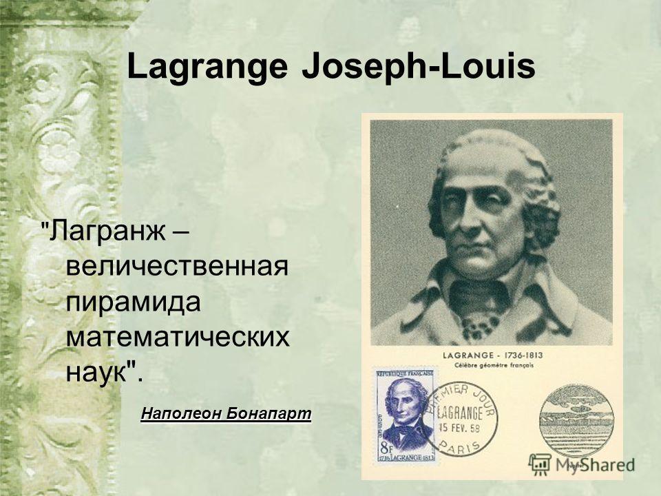 Lagrange Joseph-Louis  Лагранж – величественная пирамида математических наук. Наполеон Бонапарт