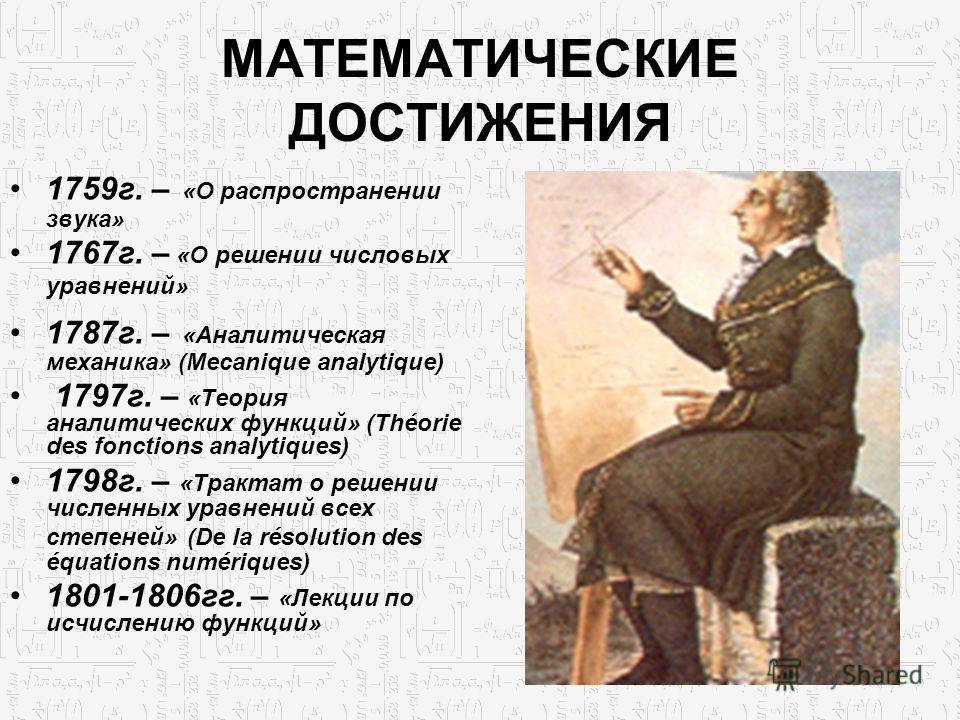 МАТЕМАТИЧЕСКИЕ ДОСТИЖЕНИЯ 1759г. – «О распространении звука» 1767г. – «О решении числовых уравнений» 1787г. – «Аналитическая механика» (Mecanique analytique) 1797г. – «Теория аналитических функций» (Théorie des fonctions analytiques) 1798г. – «Тракта