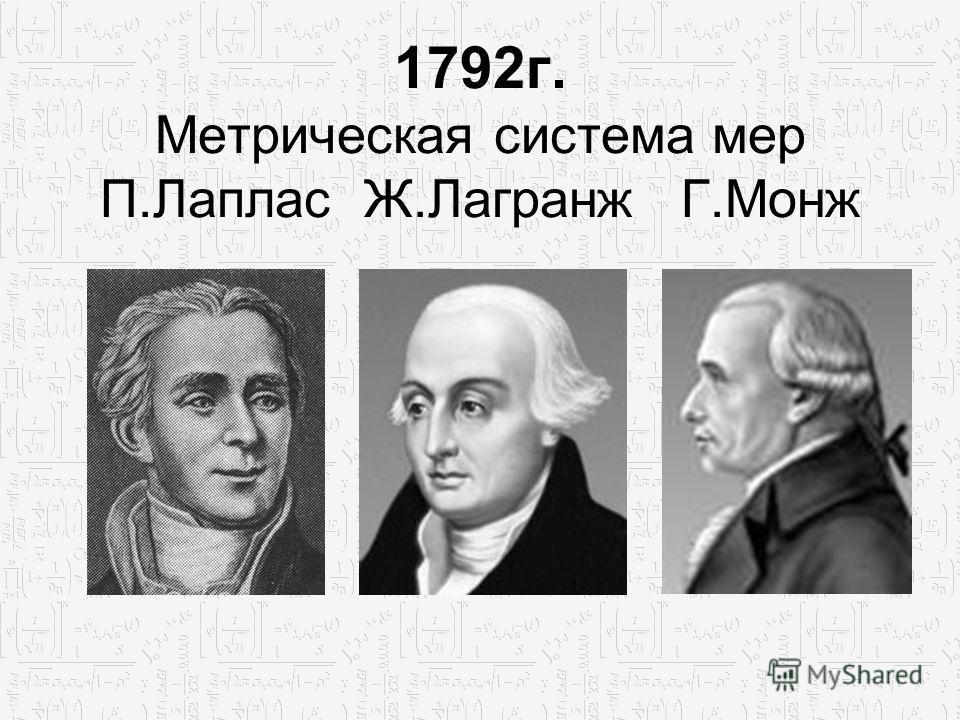 1792г. Метрическая система мер П.Лаплас Ж.Лагранж Г.Монж