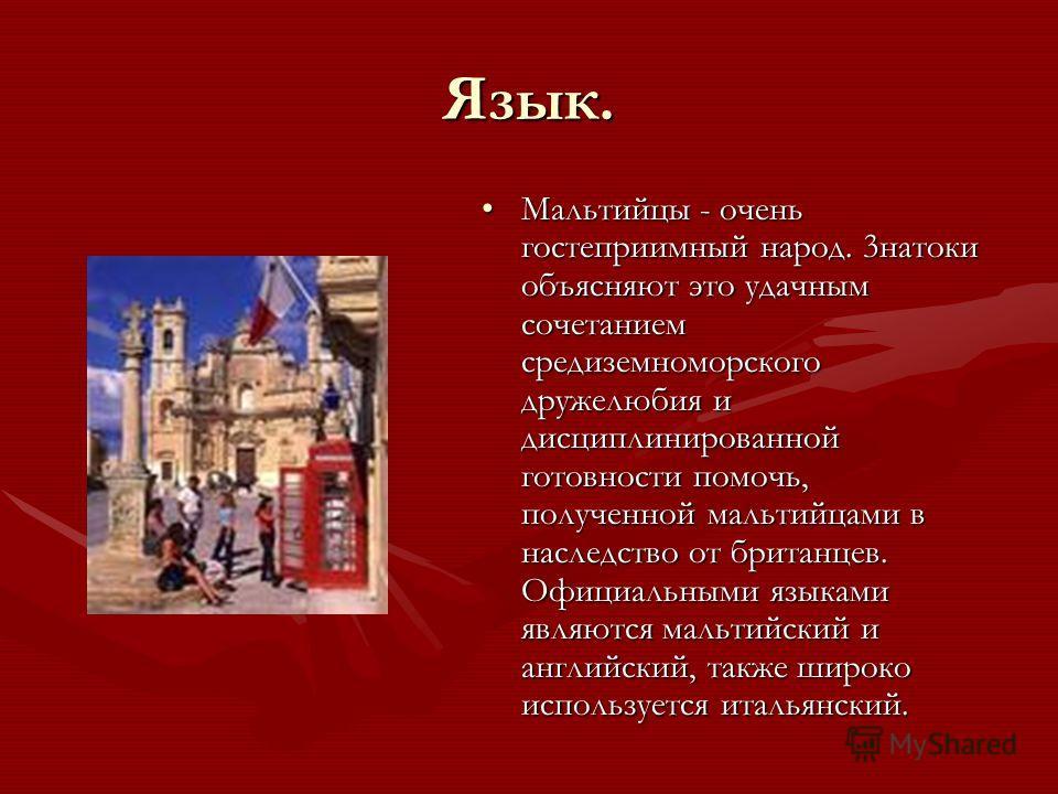 Язык. Мальтийцы - очень гостеприимный народ. 3натоки объясняют это удачным сочетанием средиземноморского дружелюбия и дисциплинированной готовности помочь, полученной мальтийцами в наследство от британцев. Официальными языками являются мальтийский и