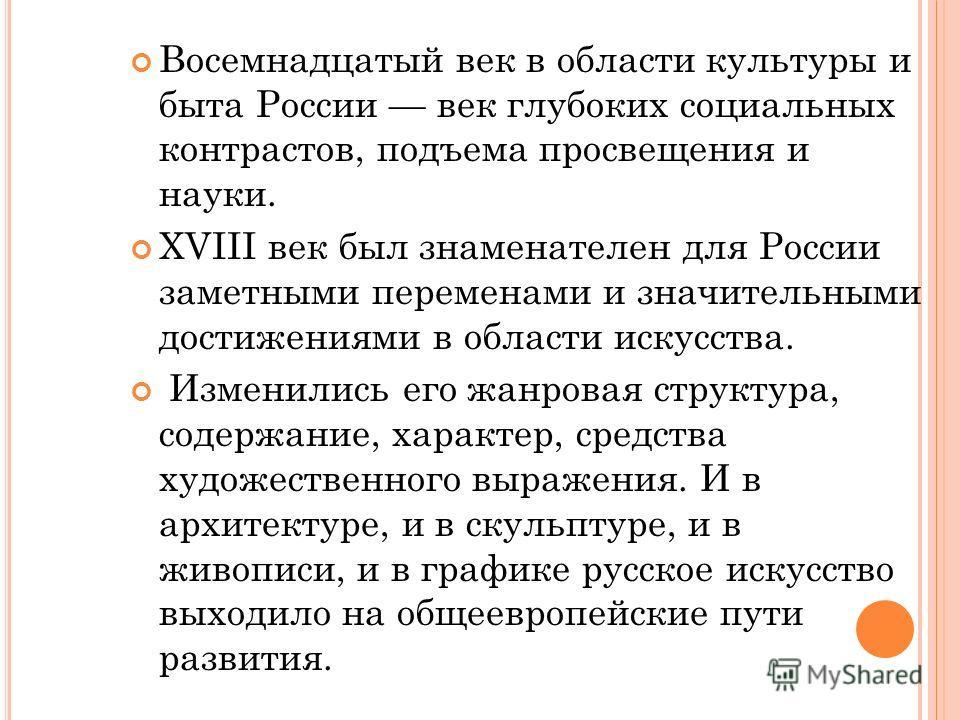 Восемнадцатый век в области культуры и быта России век глубоких социальных контрастов, подъема просвещения и науки. XVIII век был знаменателен для России заметными переменами и значительными достижениями в области искусства. Изменились его жанровая с