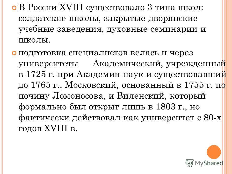 В России XVIII существовало 3 типа школ: солдатские школы, закрытые дворянские учебные заведения, духовные семинарии и школы. подготовка специалистов велась и через университеты Академический, учрежденный в 1725 г. при Академии наук и существовавший