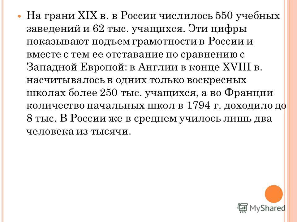 На грани XIX в. в России числилось 550 учебных заведений и 62 тыс. учащихся. Эти цифры показывают подъем грамотности в России и вместе с тем ее отставание по сравнению с Западной Европой: в Англии в конце XVIII в. насчитывалось в одних только воскрес