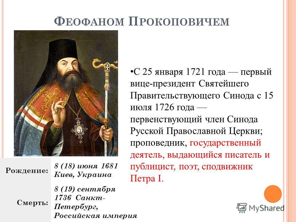 Ф ЕОФАНОМ П РОКОПОВИЧЕМ Рождение: 8 (18) июня 1681 Киев, Украина Смерть: 8 (19) сентября 1736 Санкт- Петербург, Российская империя С 25 января 1721 года первый вице-президент Святейшего Правительствующего Синода с 15 июля 1726 года первенствующий чле