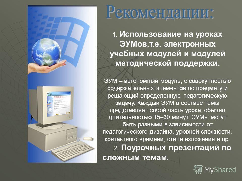 1. Использование на уроках ЭУМов,т.е. электронных учебных модулей и модулей методической поддержки. ЭУМ – автономный модуль, с совокупностью содержательных элементов по предмету и решающий определенную педагогическую задачу. Каждый ЭУМ в составе темы