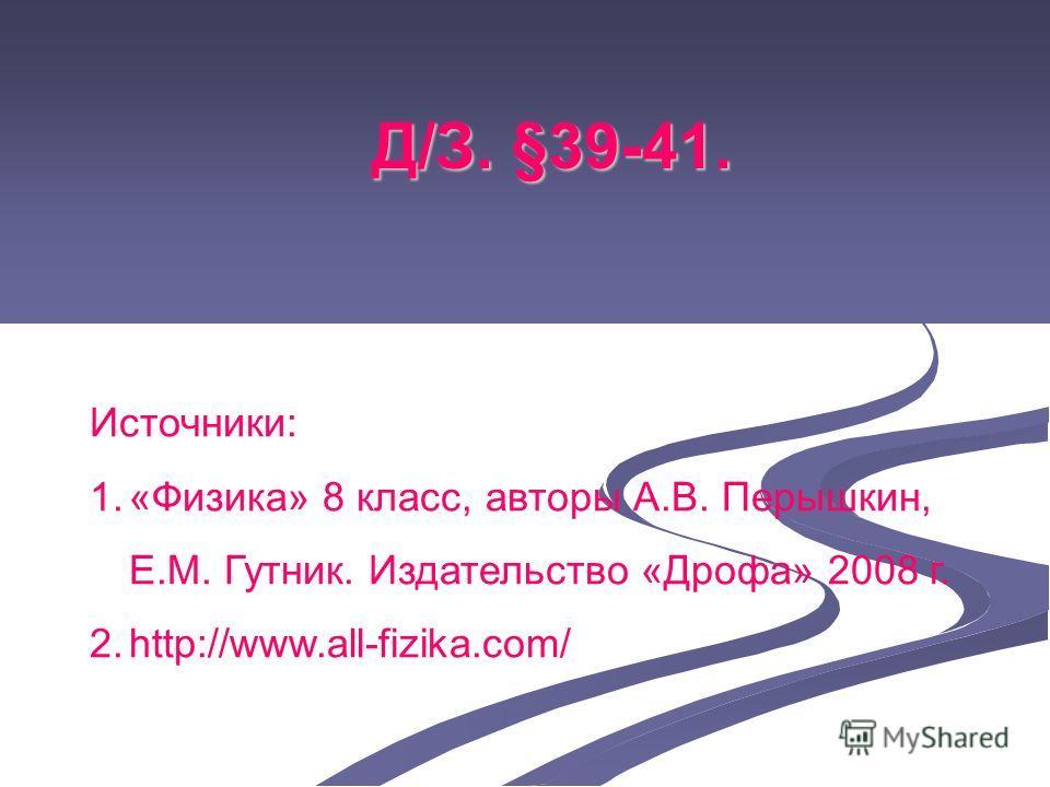 Д/З. §39-41. Источники: 1.«Физика» 8 класс, авторы А.В. Перышкин, Е.М. Гутник. Издательство «Дрофа» 2008 г. 2.http://www.all-fizika.com/