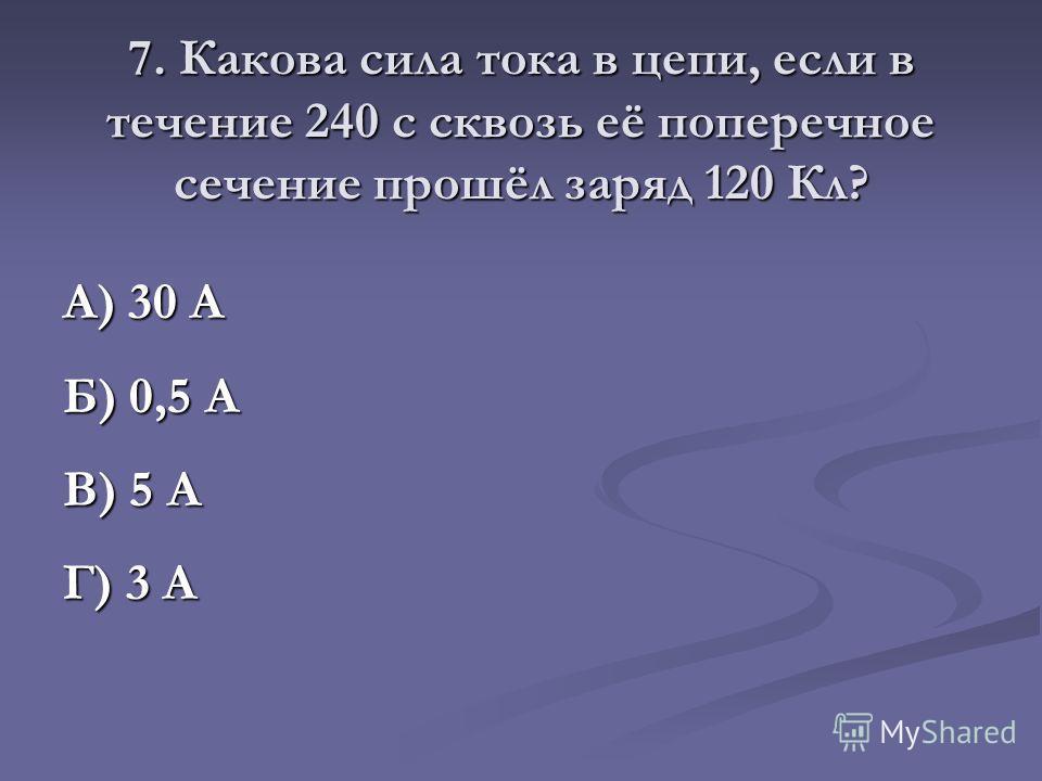 7. Какова сила тока в цепи, если в течение 240 с сквозь её поперечное сечение прошёл заряд 120 Кл? А) 30 А Б) 0,5 А В) 5 А Г) 3 А