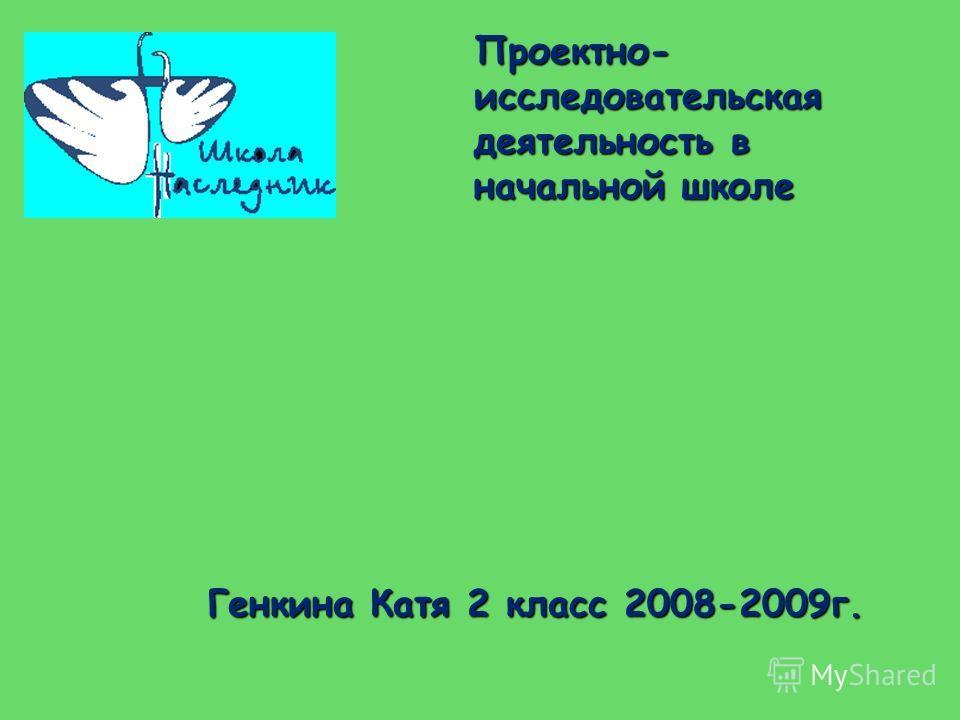 Проектно- исследовательская деятельность в начальной школе Генкина Катя 2класс 2008-2009г. Генкина Катя 2 класс 2008-2009г.