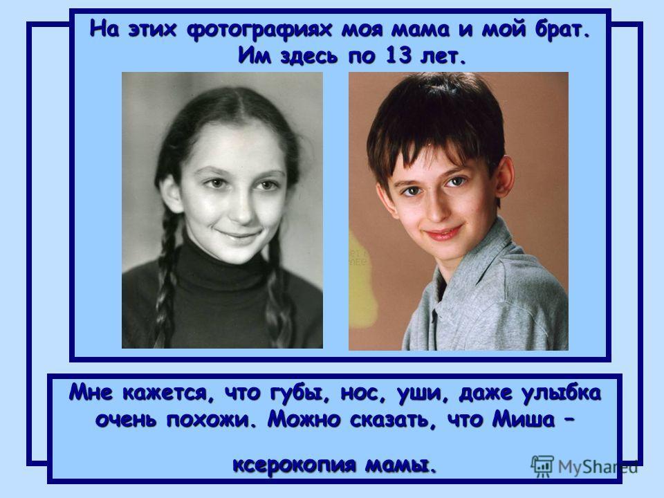 Мне кажется, что губы, нос, уши, даже улыбка очень похожи. Можно сказать, что Миша – ксерокопия мамы. На этих фотографиях моя мама и мой брат. Им здесь по 13 лет.