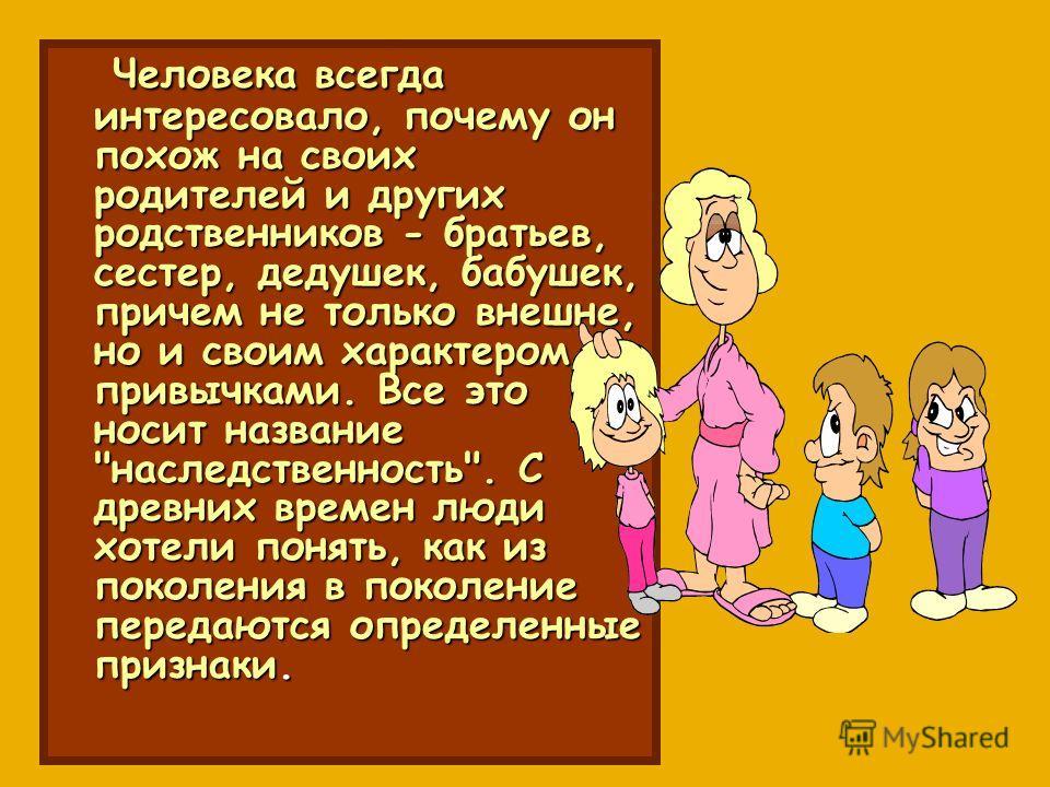 Человека всегда интересовало, почему он похож на своих родителей и других родственников - братьев, сестер, дедушек, бабушек, причем не только внешне, но и своим характером, привычками. Все это носит название
