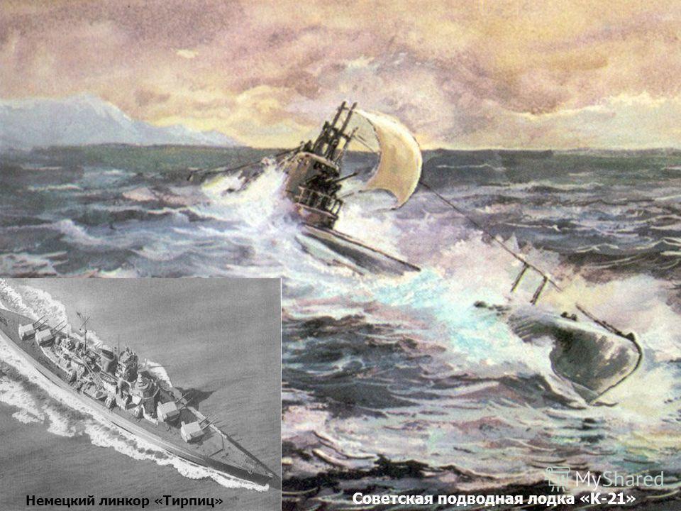 Немецкий линкор «Тирпиц» Советская подводная лодка «К-21»