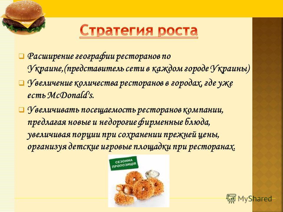 Расширение географии ресторанов по Украине,(представитель сети в каждом городе Украины) Увеличение количества ресторанов в городах, где уже есть McDonald's. Увеличивать посещаемость ресторанов компании, предлагая новые и недорогие фирменные блюда, ув