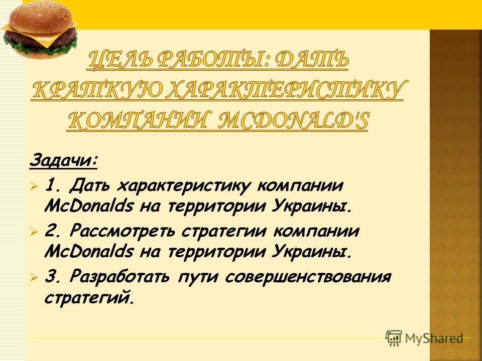 Задачи: 1. Дать характеристику компании McDonalds на территории Украины. 2. Рассмотреть стратегии компании McDonalds на территории Украины. 3. Разработать пути совершенствования стратегий.
