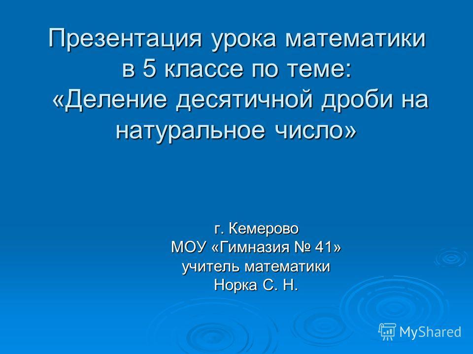 Презентация урока математики в 5 классе по теме: «Деление десятичной дроби на натуральное число» г. Кемерово МОУ «Гимназия 41» учитель математики Норка С. Н.