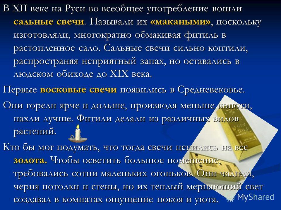 В XII веке на Руси во всеобщее употребление вошли сальные свечи. Называли их «макаными», поскольку изготовляли, многократно обмакивая фитиль в растопленное сало. Сальные свечи сильно коптили, распространяя неприятный запах, но оставались в людском об