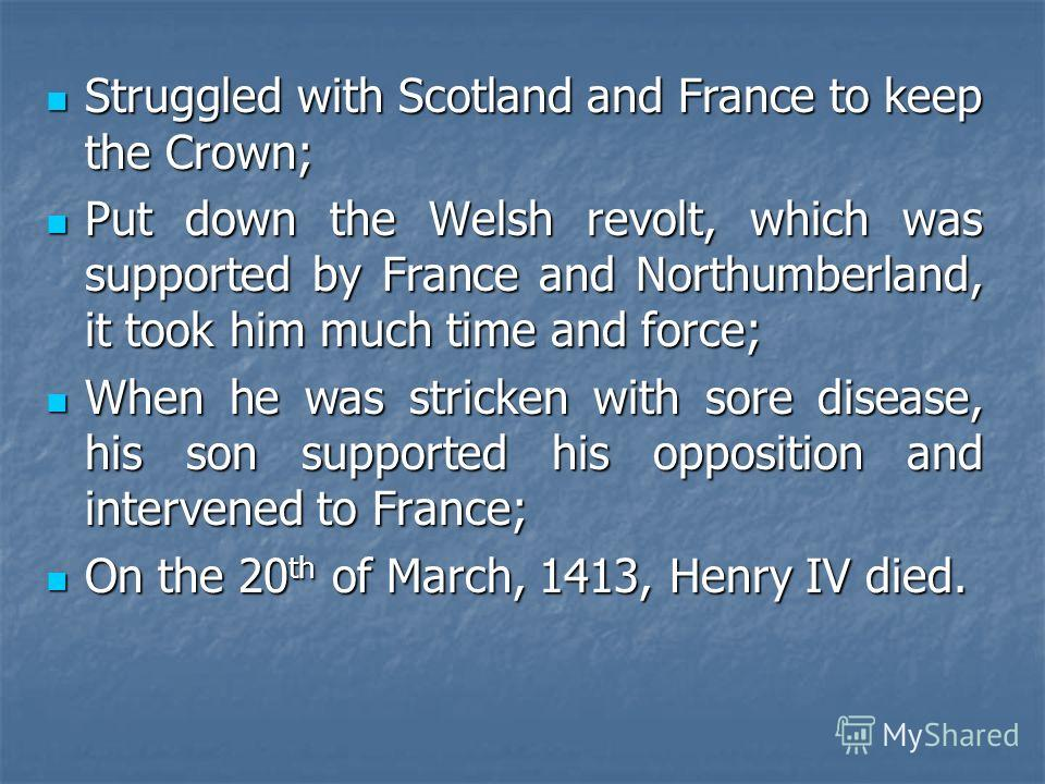 Struggled with Scotland and France to keep the Crown; Struggled with Scotland and France to keep the Crown; Put down the Welsh revolt, which was supported by France and Northumberland, it took him much time and force; Put down the Welsh revolt, which