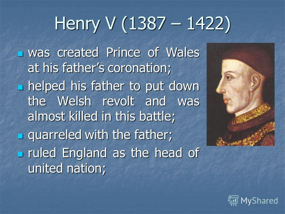 Henry V (1387 – 1422) was created Prince of Wales at his fathers coronation; was created Prince of Wales at his fathers coronation; helped his father to put down the Welsh revolt and was almost killed in this battle; helped his father to put down the