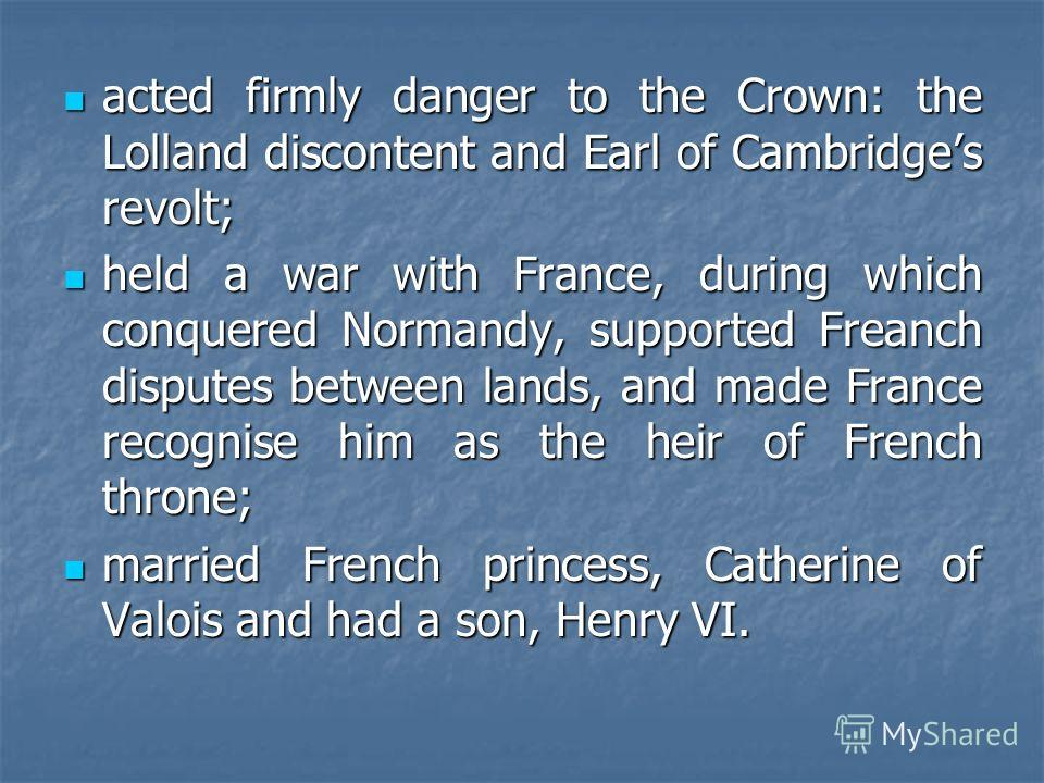 acted firmly danger to the Crown: the Lolland discontent and Earl of Cambridges revolt; acted firmly danger to the Crown: the Lolland discontent and Earl of Cambridges revolt; held a war with France, during which conquered Normandy, supported Freanch