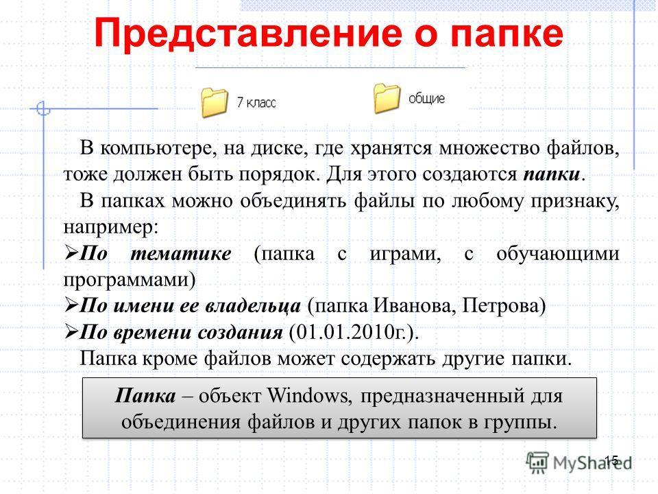 Представление о папке 15 В компьютере, на диске, где хранятся множество файлов, тоже должен быть порядок. Для этого создаются папки. В папках можно объединять файлы по любому признаку, например: По тематике (папка с играми, с обучающими программами)