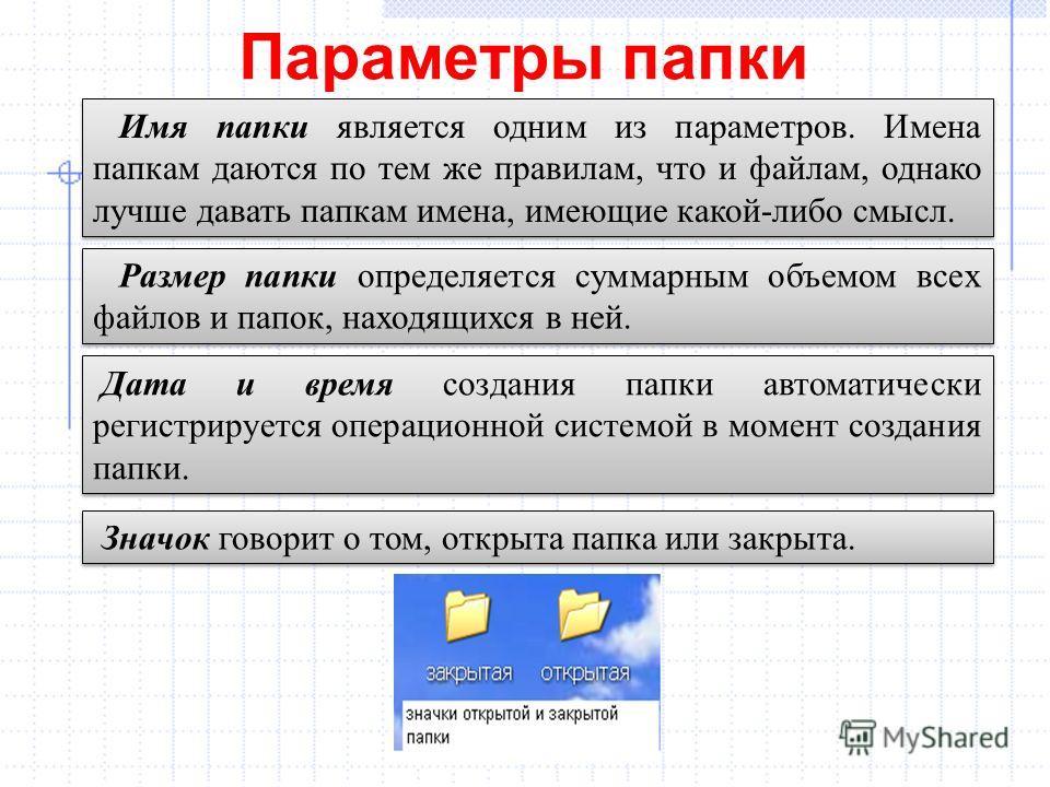 Параметры папки Имя папки является одним из параметров. Имена папкам даются по тем же правилам, что и файлам, однако лучше давать папкам имена, имеющие какой-либо смысл. Размер папки определяется суммарным объемом всех файлов и папок, находящихся в н