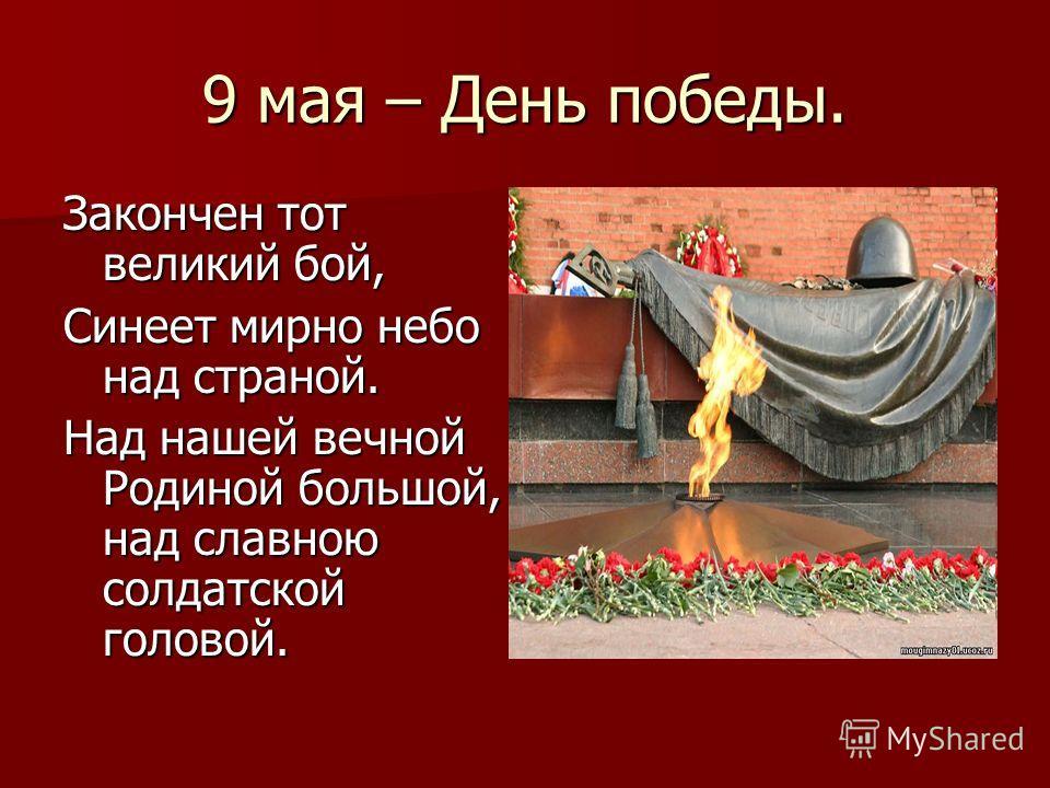 9 мая – День победы. Закончен тот великий бой, Синеет мирно небо над страной. Над нашей вечной Родиной большой, над славною солдатской головой.