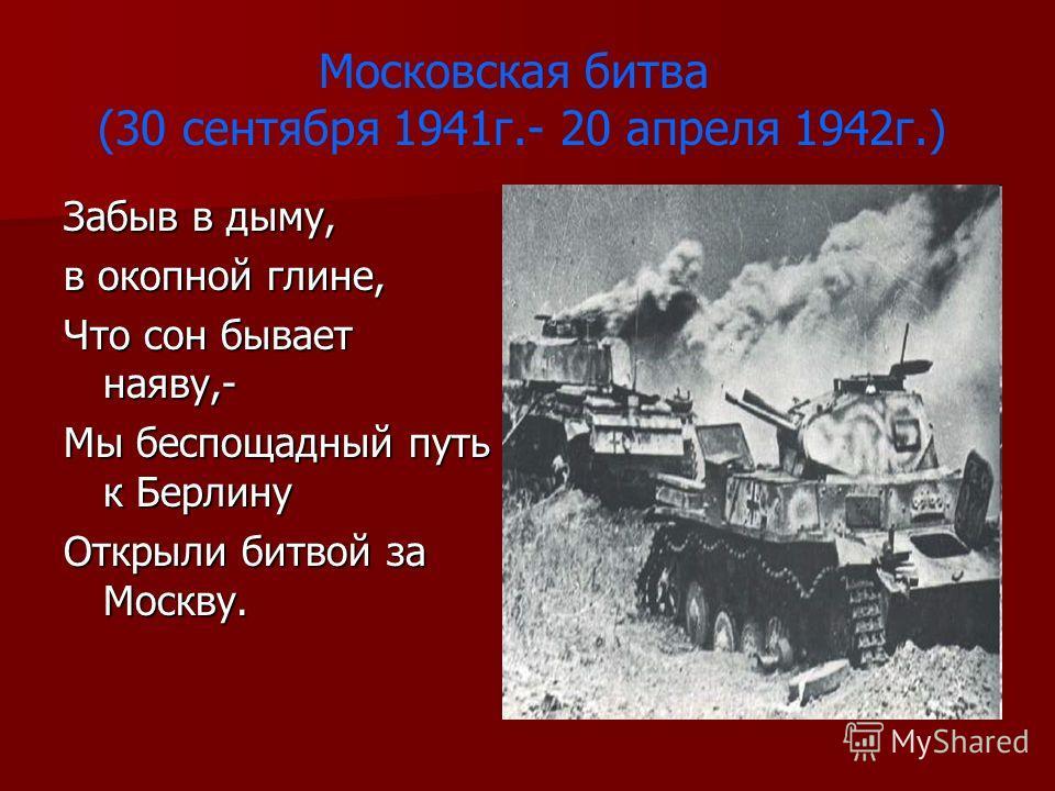 Московская битва (30 сентября 1941г.- 20 апреля 1942г.) Забыв в дыму, в окопной глине, Что сон бывает наяву,- Мы беспощадный путь к Берлину Открыли битвой за Москву.