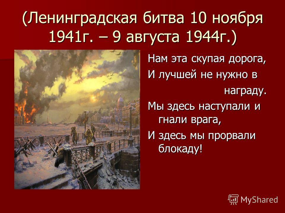 (Ленинградская битва 10 ноября 1941г. – 9 августа 1944г.) Нам эта скупая дорога, И лучшей не нужно в награду. награду. Мы здесь наступали и гнали врага, И здесь мы прорвали блокаду!