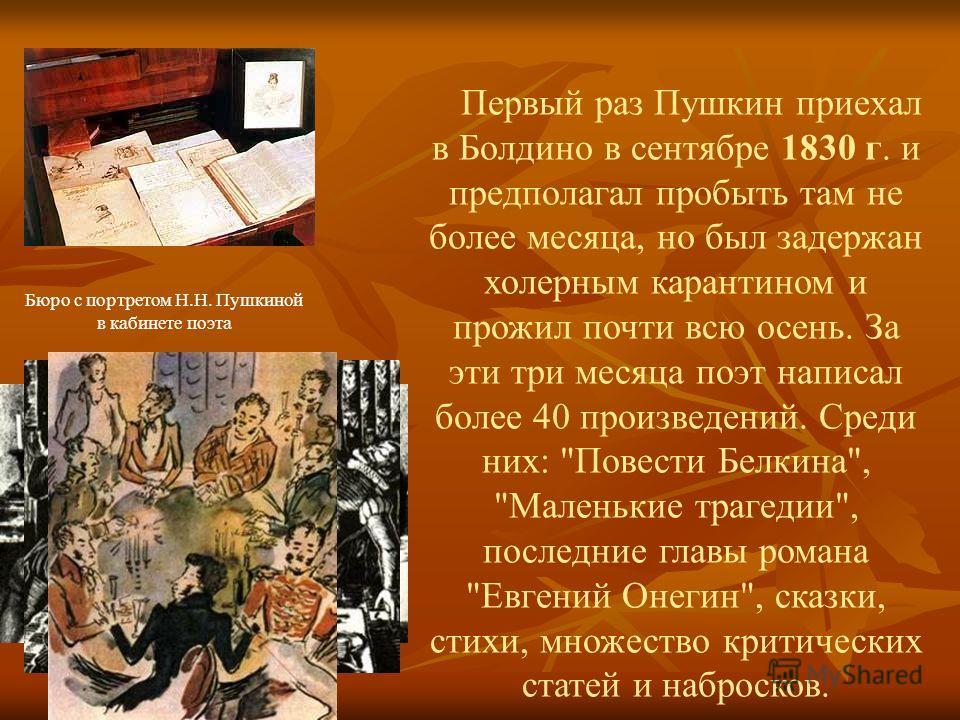Бюро с портретом Н.Н. Пушкиной в кабинете поэта Первый раз Пушкин приехал в Болдино в сентябре 1830 г. и предполагал пробыть там не более месяца, но был задержан холерным карантином и прожил почти всю осень. За эти три месяца поэт написал более 40 пр