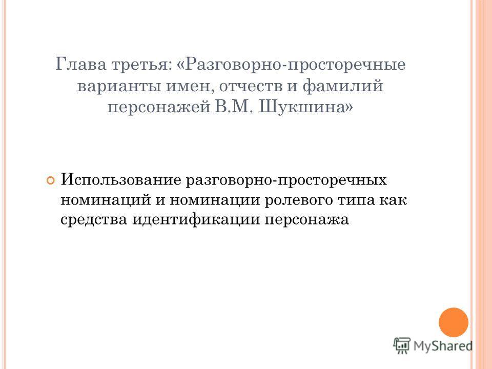 Глава третья: «Разговорно-просторечные варианты имен, отчеств и фамилий персонажей В.М. Шукшина» Использование разговорно-просторечных номинаций и номинации ролевого типа как средства идентификации персонажа