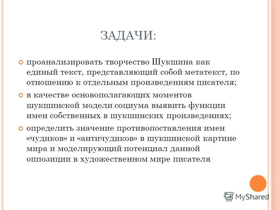 ЗАДАЧИ: проанализировать творчество Шукшина как единый текст, представляющий собой метатекст, по отношению к отдельным произведениям писателя; в качестве основополагающих моментов шукшинской модели социума выявить функции имен собственных в шукшински