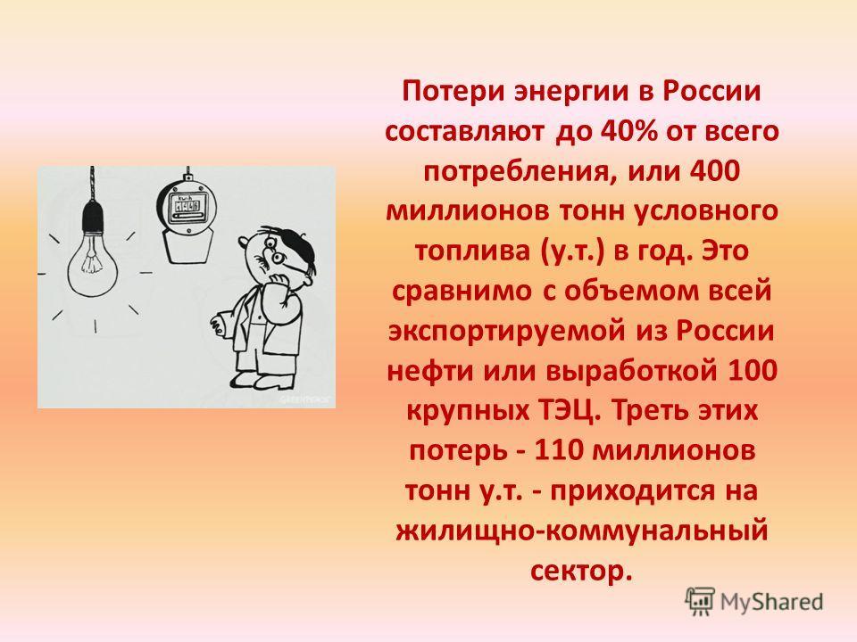 Потери энергии в России составляют до 40% от всего потребления, или 400 миллионов тонн условного топлива (у.т.) в год. Это сравнимо с объемом всей экспортируемой из России нефти или выработкой 100 крупных ТЭЦ. Треть этих потерь - 110 миллионов тонн у
