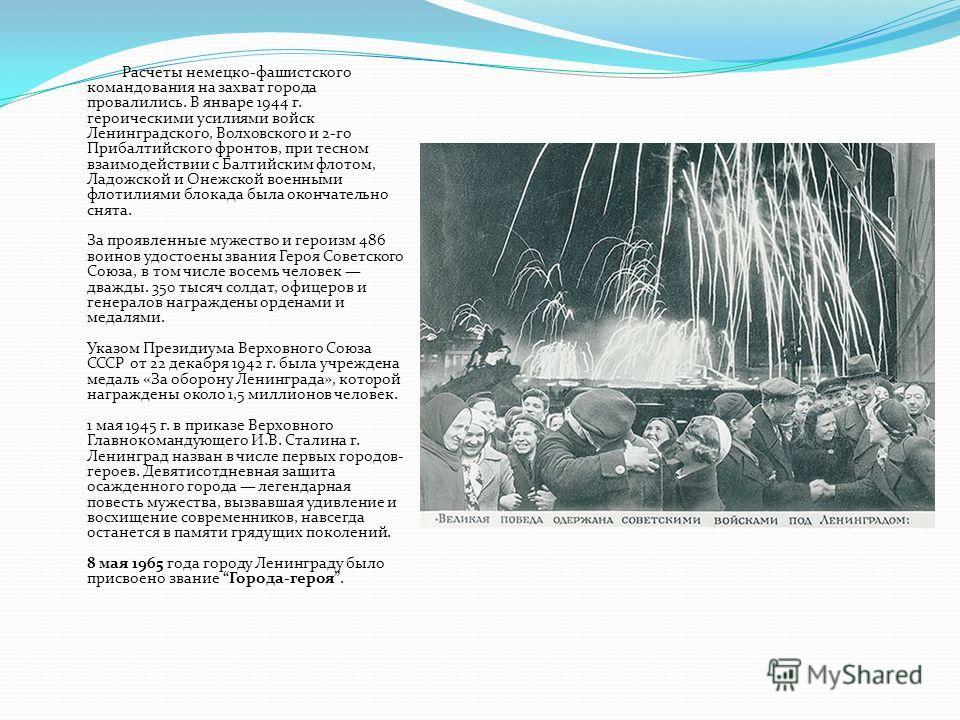 Расчеты немецко-фашистского командования на захват города провалились. В январе 1944 г. героическими усилиями войск Ленинградского, Волховского и 2-го Прибалтийского фронтов, при тесном взаимодействии с Балтийским флотом, Ладожской и Онежской военным