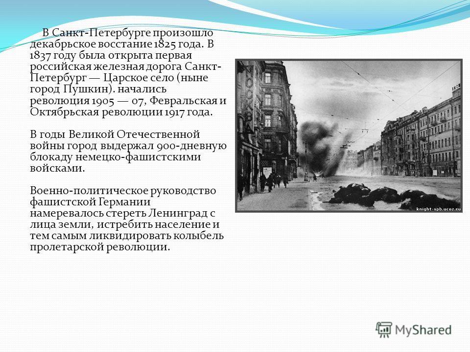 В Санкт-Петербурге произошло декабрьское восстание 1825 года. В 1837 году была открыта первая российская железная дорога Санкт- Петербург Царское село (ныне город Пушкин). начались революция 1905 07, Февральская и Октябрьская революции 1917 года. В г