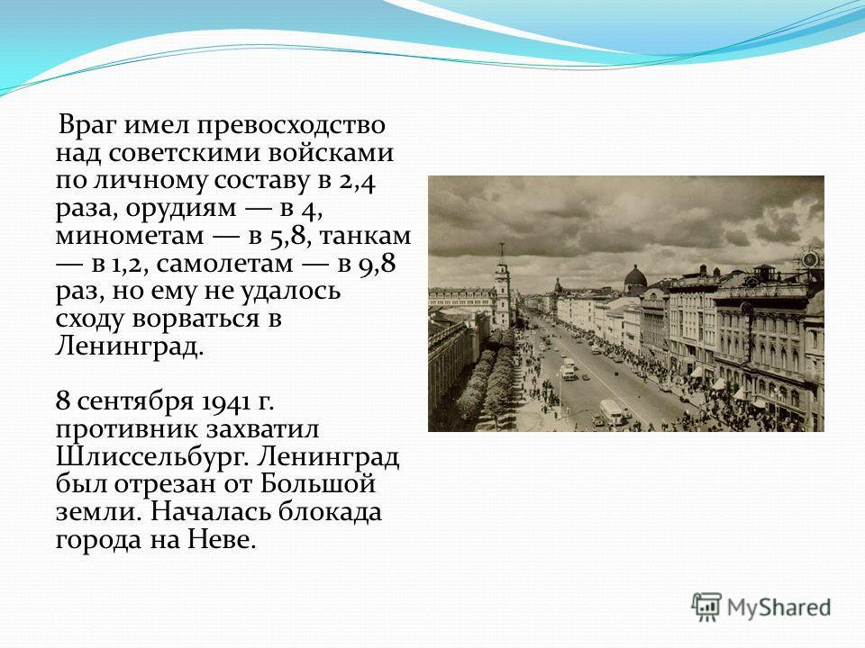 Враг имел превосходство над советскими войсками по личному составу в 2,4 раза, орудиям в 4, минометам в 5,8, танкам в 1,2, самолетам в 9,8 раз, но ему не удалось сходу ворваться в Ленинград. 8 сентября 1941 г. противник захватил Шлиссельбург. Ленингр