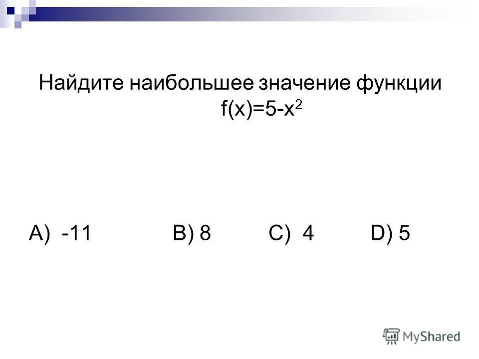 Найдите наибольшее значение функции f(x)=5-х 2 А) -11B) 8C) 4 D) 5