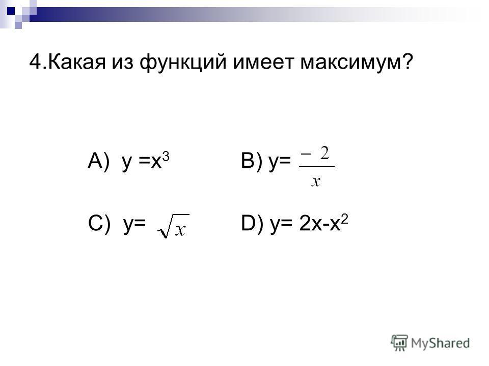 4.Какая из функций имеет максимум? А) y =x 3 B) y= C) y= D) y= 2x-x 2