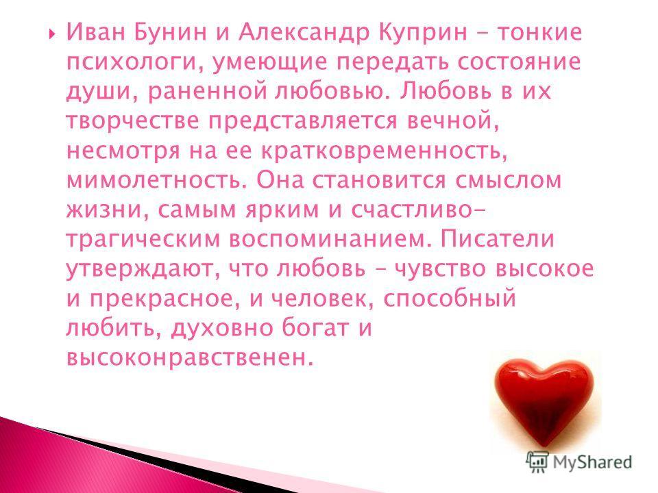 Иван Бунин и Александр Куприн - тонкие психологи, умеющие передать состояние души, раненной любовью. Любовь в их творчестве представляется вечной, несмотря на ее кратковременность, мимолетность. Она становится смыслом жизни, самым ярким и счастливо-