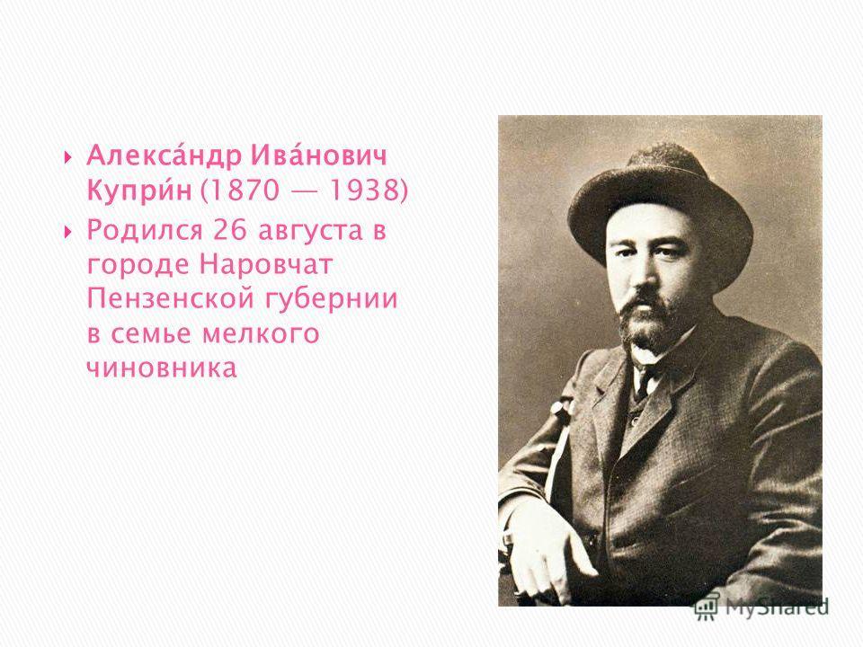 Алекса́ндр Ива́нович Купри́н (1870 1938) Родился 26 августа в городе Наровчат Пензенской губернии в семье мелкого чиновника
