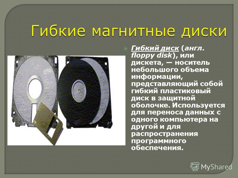Гибкий диск (англ. floppy disk), или дискета, носитель небольшого объема информации, представляющий собой гибкий пластиковый диск в защитной оболочке. Используется для переноса данных с одного компьютера на другой и для распространения программного о