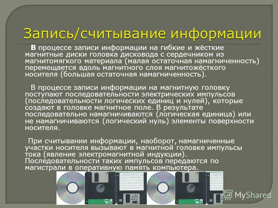 В процессе записи информации на гибкие и жёсткие магнитные диски головка дисковода с сердечником из магнитомягкого материала (малая остаточная намагниченность) перемещается вдоль магнитного слоя магнитожёсткого носителя (большая остаточная намагничен