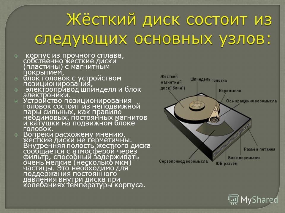 корпус из прочного сплава, собственно жесткие диски (пластины) с магнитным покрытием, блок головок с устройством позиционирования, электропривод шпинделя и блок электроники. Устройство позиционирования головок состоит из неподвижной пары сильных, как