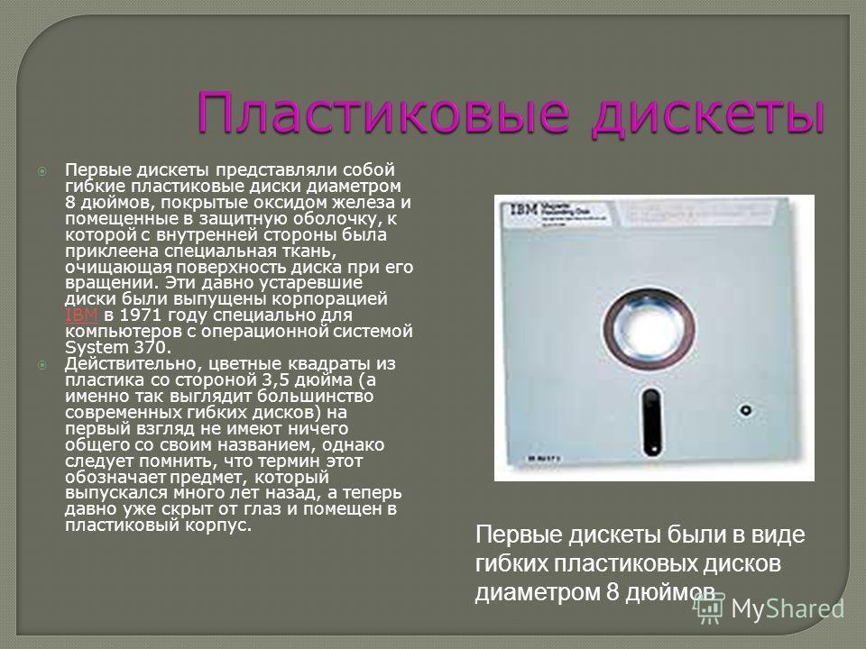 Первые дискеты представляли собой гибкие пластиковые диски диаметром 8 дюймов, покрытые оксидом железа и помещенные в защитную оболочку, к которой с внутренней стороны была приклеена специальная ткань, очищающая поверхность диска при его вращении. Эт