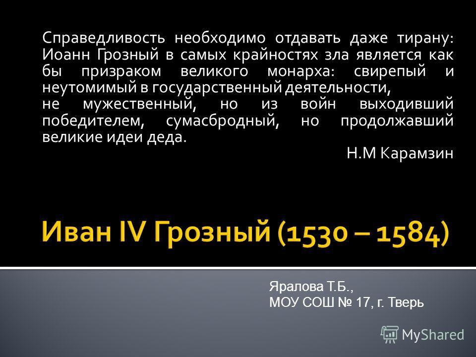Справедливость необходимо отдавать даже тирану: Иоанн Грозный в самых крайностях зла является как бы призраком великого монарха: свирепый и неутомимый в государственный деятельности, не мужественный, но из войн выходивший победителем, сумасбродный, н