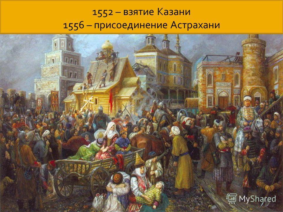 1552 – взятие Казани 1556 – присоединение Астрахани