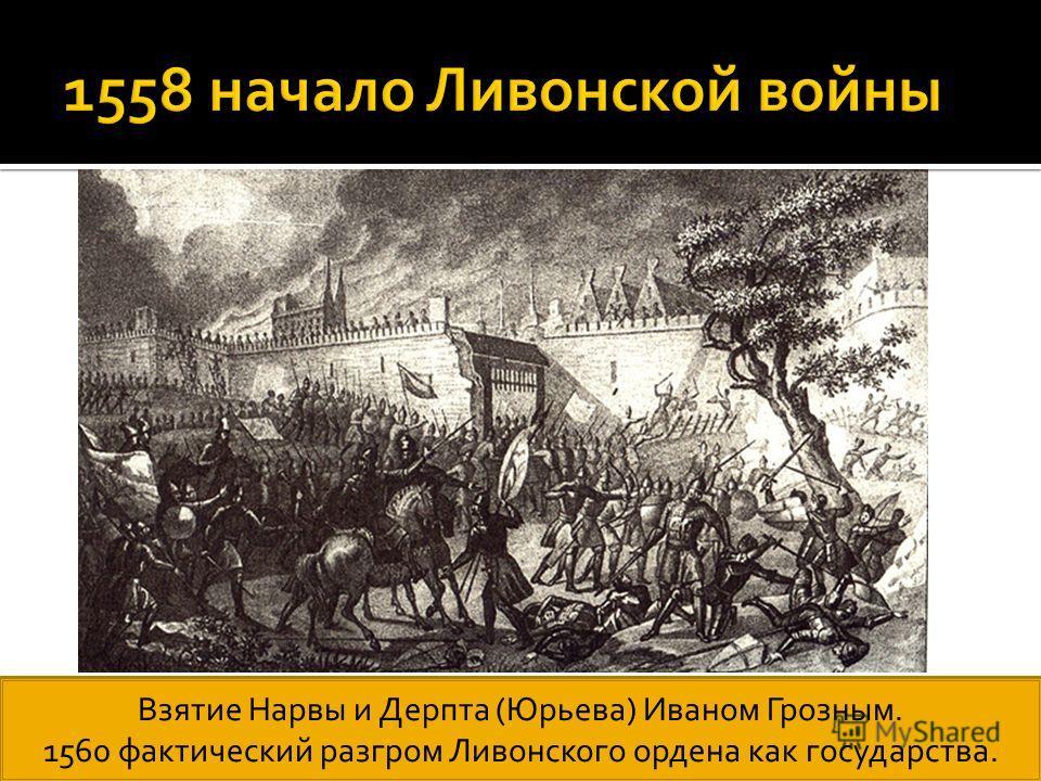 Взятие Нарвы и Дерпта (Юрьева) Иваном Грозным. 1560 фактический разгром Ливонского ордена как государства.