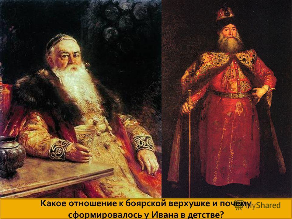 . Какое отношение к боярской верхушке и почему сформировалось у Ивана в детстве?