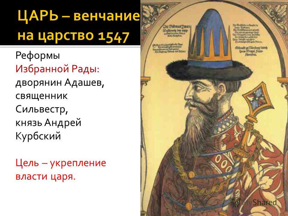 Реформы Избранной Рады: дворянин Адашев, священник Сильвестр, князь Андрей Курбский Цель – укрепление власти царя.